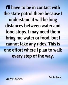 I'll have to be in contact with the state patrol there because I understand it will be long distances between water and food stops. I may need them bring me water or food, but I cannot take any rides. This is one effort where I plan to walk every step of the way.