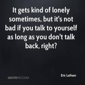 Eric Latham - It gets kind of lonely sometimes, but it's not bad if you talk to yourself as long as you don't talk back, right?