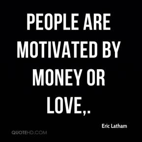 People are motivated by money or love.