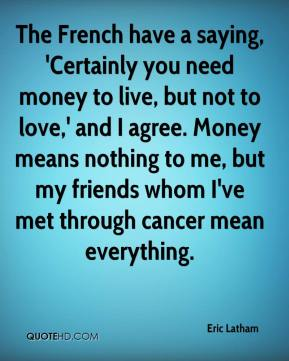 The French have a saying, 'Certainly you need money to live, but not to love,' and I agree. Money means nothing to me, but my friends whom I've met through cancer mean everything.