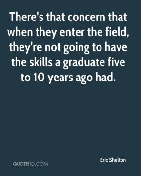 Eric Shelton - There's that concern that when they enter the field, they're not going to have the skills a graduate five to 10 years ago had.