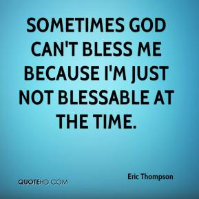 Sometimes God can't bless me because I'm just not blessable at the time.