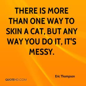 There is more than one way to skin a cat, but any way you do it, it's messy.