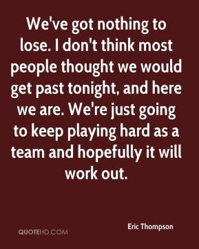 We've got nothing to lose. I don't think most people thought we would get past tonight, and here we are. We're just going to keep playing hard as a team and hopefully it will work out.