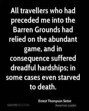 Ernest Thompson Seton - All travellers who had preceded me into the Barren Grounds had relied on the abundant game, and in consequence suffered dreadful hardships; in some cases even starved to death.