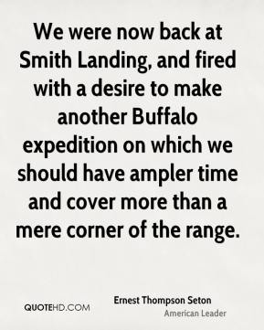 Ernest Thompson Seton - We were now back at Smith Landing, and fired with a desire to make another Buffalo expedition on which we should have ampler time and cover more than a mere corner of the range.