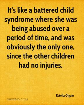 Estella Olguin - It's like a battered child syndrome where she was being abused over a period of time, and was obviously the only one, since the other children had no injuries.