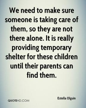 We need to make sure someone is taking care of them, so they are not there alone. It is really providing temporary shelter for these children until their parents can find them.