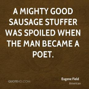 A mighty good sausage stuffer was spoiled when the man became a poet.