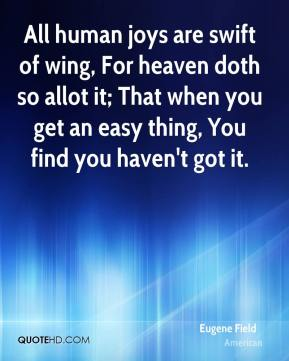 Eugene Field - All human joys are swift of wing, For heaven doth so allot it; That when you get an easy thing, You find you haven't got it.