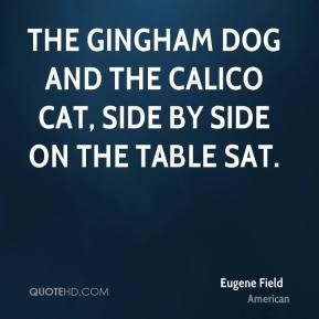 The gingham dog and the calico cat, Side by side on the table sat.