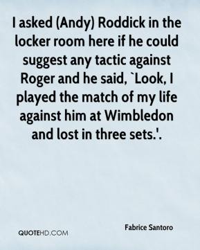 Fabrice Santoro - I asked (Andy) Roddick in the locker room here if he could suggest any tactic against Roger and he said, `Look, I played the match of my life against him at Wimbledon and lost in three sets.'.
