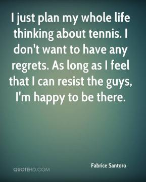 Fabrice Santoro - I just plan my whole life thinking about tennis. I don't want to have any regrets. As long as I feel that I can resist the guys, I'm happy to be there.