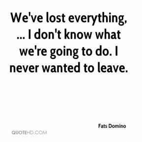 We've lost everything, ... I don't know what we're going to do. I never wanted to leave.