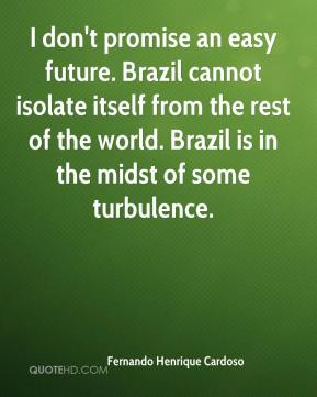 I don't promise an easy future. Brazil cannot isolate itself from the rest of the world. Brazil is in the midst of some turbulence.