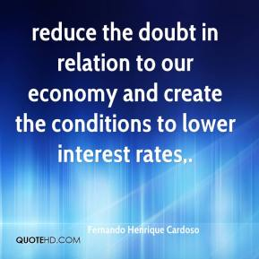 reduce the doubt in relation to our economy and create the conditions to lower interest rates.