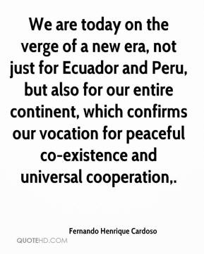 Fernando Henrique Cardoso - We are today on the verge of a new era, not just for Ecuador and Peru, but also for our entire continent, which confirms our vocation for peaceful co-existence and universal cooperation.