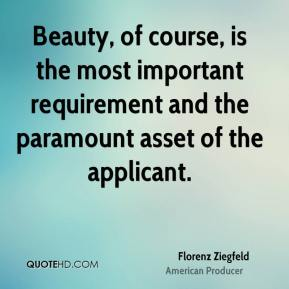 Florenz Ziegfeld - Beauty, of course, is the most important requirement and the paramount asset of the applicant.