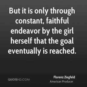 Florenz Ziegfeld - But it is only through constant, faithful endeavor by the girl herself that the goal eventually is reached.