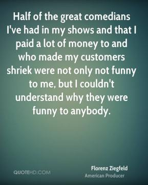 Florenz Ziegfeld - Half of the great comedians I've had in my shows and that I paid a lot of money to and who made my customers shriek were not only not funny to me, but I couldn't understand why they were funny to anybody.