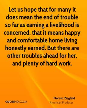 Florenz Ziegfeld - Let us hope that for many it does mean the end of trouble so far as earning a livelihood is concerned, that it means happy and comfortable home living honestly earned. But there are other troubles ahead for her, and plenty of hard work.