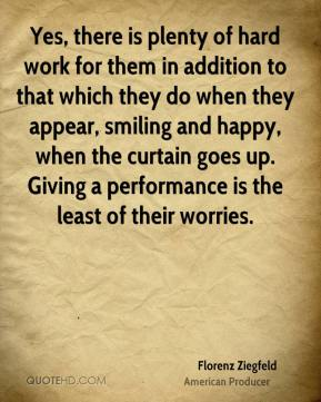 Yes, there is plenty of hard work for them in addition to that which they do when they appear, smiling and happy, when the curtain goes up. Giving a performance is the least of their worries.