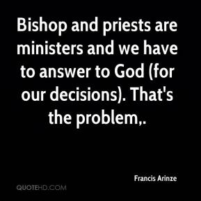Francis Arinze - Bishop and priests are ministers and we have to answer to God (for our decisions). That's the problem.