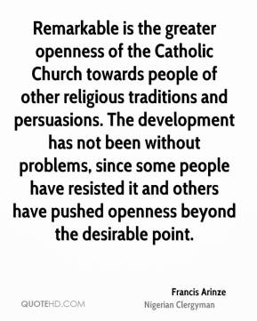 Francis Arinze - Remarkable is the greater openness of the Catholic Church towards people of other religious traditions and persuasions. The development has not been without problems, since some people have resisted it and others have pushed openness beyond the desirable point.