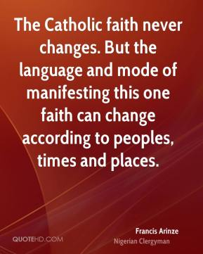 Francis Arinze - The Catholic faith never changes. But the language and mode of manifesting this one faith can change according to peoples, times and places.