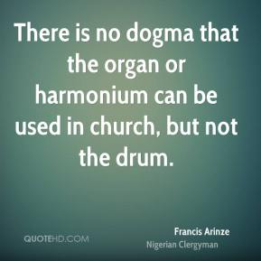 Francis Arinze - There is no dogma that the organ or harmonium can be used in church, but not the drum.