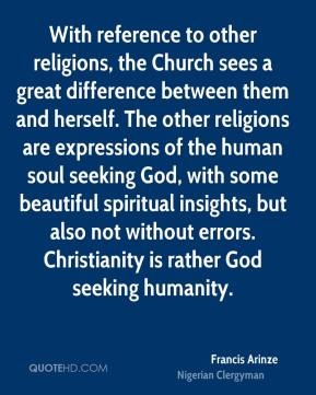 Francis Arinze - With reference to other religions, the Church sees a great difference between them and herself. The other religions are expressions of the human soul seeking God, with some beautiful spiritual insights, but also not without errors. Christianity is rather God seeking humanity.