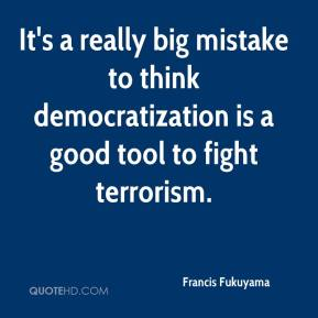 It's a really big mistake to think democratization is a good tool to fight terrorism.