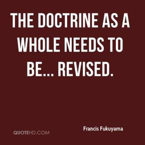 Francis Fukuyama - The doctrine as a whole needs to be... revised.