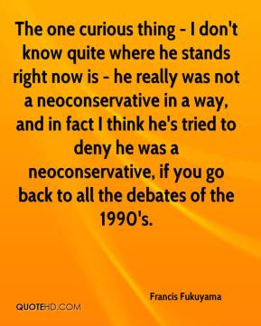 The one curious thing - I don't know quite where he stands right now is - he really was not a neoconservative in a way, and in fact I think he's tried to deny he was a neoconservative, if you go back to all the debates of the 1990's.