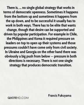 There is, ... no single global strategy that works in terms of democratic openness. Sometimes it happens from the bottom up and sometimes it happens from the up down, and to be successful it usually has to work in both ways. There has to be elite that wants change, though that desire can be supported and driven by popular participation. For example in Chile, the Philippines and Korea it required pressure on leaders on top to open up their systems and those pressures couldn't have come only from civil society. In Ukraine and Georgia on the other hand there was obviously a big push from below -- pressure in both directions is necessary. There is not one single strategy that produces democratic transition.