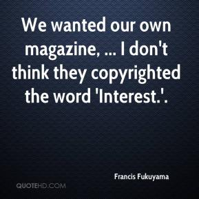 We wanted our own magazine, ... I don't think they copyrighted the word 'Interest.'.