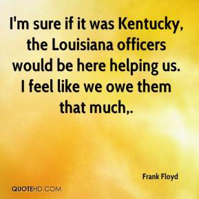 Frank Floyd - I'm sure if it was Kentucky, the Louisiana officers would be here helping us. I feel like we owe them that much.