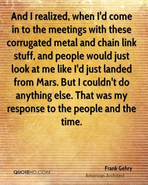 And I realized, when I'd come in to the meetings with these corrugated metal and chain link stuff, and people would just look at me like I'd just landed from Mars. But I couldn't do anything else. That was my response to the people and the time.