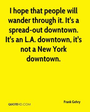 I hope that people will wander through it. It's a spread-out downtown. It's an L.A. downtown, it's not a New York downtown.