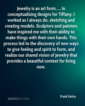 Frank Gehry - Jewelry is an art form, ... In conceptualizing designs for Tiffany, I worked as I always do, sketching and creating models. Sculptors and painters have inspired me with their ability to make things with their own hands. This process led to the discovery of new ways to give feeling and spirit to form, and realize our shared vision of jewelry that provides a beautiful context for living now.