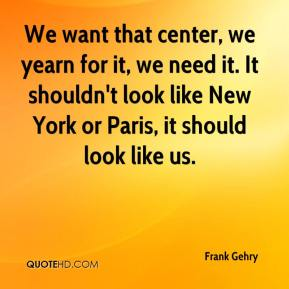 Frank Gehry - We want that center, we yearn for it, we need it. It shouldn't look like New York or Paris, it should look like us.