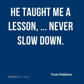 Frank Middleton - He taught me a lesson, ... Never slow down.