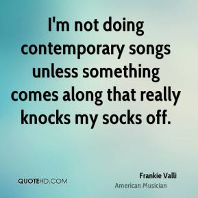 Frankie Valli - I'm not doing contemporary songs unless something comes along that really knocks my socks off.