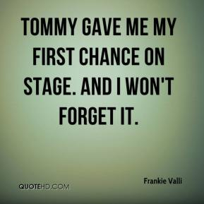 Frankie Valli - Tommy gave me my first chance on stage. And I won't forget it.