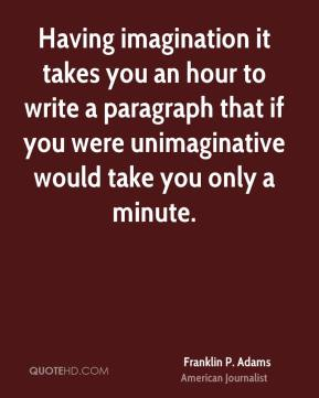 Franklin P. Adams - Having imagination it takes you an hour to write a paragraph that if you were unimaginative would take you only a minute.