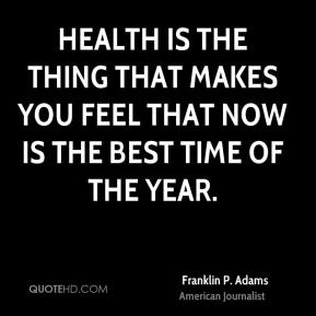 Franklin P. Adams - Health is the thing that makes you feel that now is the best time of the year.
