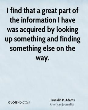 Franklin P. Adams - I find that a great part of the information I have was acquired by looking up something and finding something else on the way.