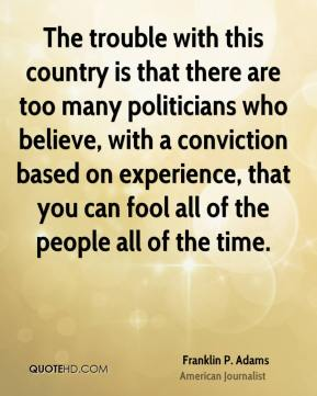 Franklin P. Adams - The trouble with this country is that there are too many politicians who believe, with a conviction based on experience, that you can fool all of the people all of the time.