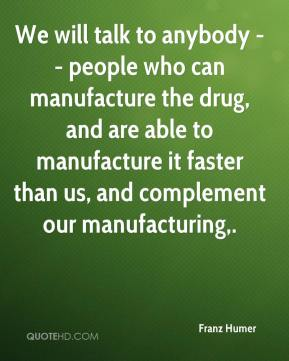 We will talk to anybody -- people who can manufacture the drug, and are able to manufacture it faster than us, and complement our manufacturing.
