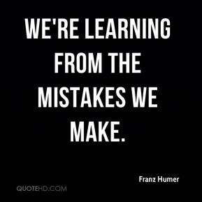 Franz Humer - We're learning from the mistakes we make.